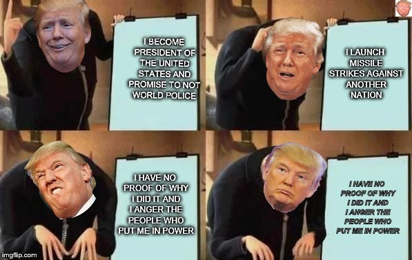 Gru's Plan | I BECOME PRESIDENT OF THE UNITED STATES AND PROMISE TO NOT WORLD POLICE I LAUNCH MISSILE STRIKES AGAINST ANOTHER NATION I HAVE NO PROOF OF W | image tagged in gru's plan | made w/ Imgflip meme maker