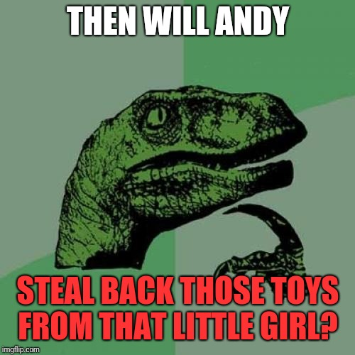 Philosoraptor Meme | THEN WILL ANDY STEAL BACK THOSE TOYS FROM THAT LITTLE GIRL? | image tagged in memes,philosoraptor | made w/ Imgflip meme maker