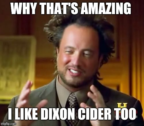 Ancient Aliens Meme | WHY THAT'S AMAZING I LIKE DIXON CIDER TOO | image tagged in memes,ancient aliens | made w/ Imgflip meme maker