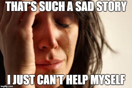 First World Problems Meme | THAT'S SUCH A SAD STORY I JUST CAN'T HELP MYSELF | image tagged in memes,first world problems | made w/ Imgflip meme maker
