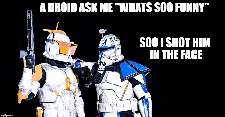 "A DROID ASK ME ""WHATS SOO FUNNY"" SOO I SHOT HIM IN THE FACE 