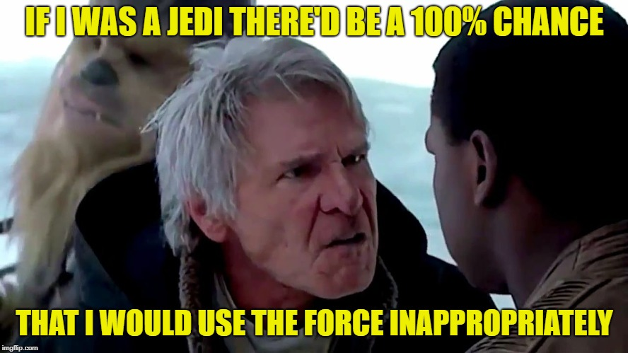 Just so we are clear on this | IF I WAS A JEDI THERE'D BE A 100% CHANCE THAT I WOULD USE THE FORCE INAPPROPRIATELY | image tagged in that's not how the force works,memes,funny,the force | made w/ Imgflip meme maker