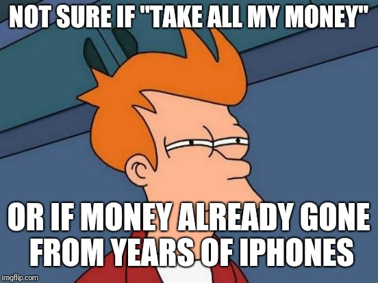 "Futurama Fry Meme | NOT SURE IF ""TAKE ALL MY MONEY"" OR IF MONEY ALREADY GONE FROM YEARS OF IPHONES 