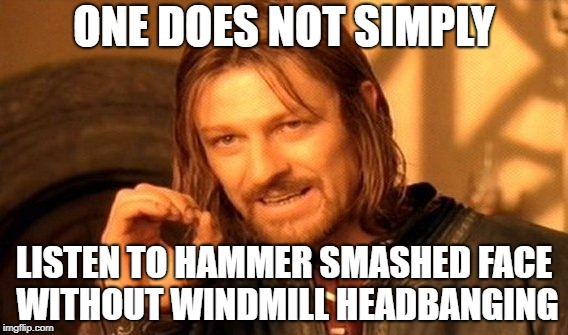 One Does Not Simply |  ONE DOES NOT SIMPLY; LISTEN TO HAMMER SMASHED FACE WITHOUT WINDMILL HEADBANGING | image tagged in memes,one does not simply,doctordoomsday180,death metal,heavy metal,headbanging | made w/ Imgflip meme maker