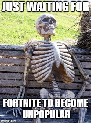 Waiting Skeleton | JUST WAITING FOR FORTNITE TO BECOME UNPOPULAR | image tagged in memes,waiting skeleton,doctordoomsday180,fortnite,fortnite meme,unpopular | made w/ Imgflip meme maker