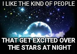 I LIKE THE KIND OF PEOPLE THAT GET EXCITED OVER THE STARS AT NIGHT | image tagged in night sky | made w/ Imgflip meme maker