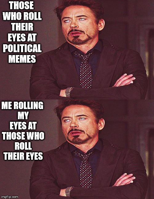 Roll Your Eyes At Me.... I'll Roll My.... | THOSE WHO ROLL THEIR EYES AT POLITICAL MEMES ME ROLLING MY EYES AT THOSE WHO ROLL THEIR EYES | image tagged in political memes,robert downey jr rolling eyes,rolling eyes,political,memes | made w/ Imgflip meme maker