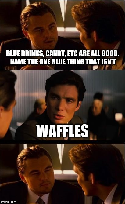 Inception Meme | BLUE DRINKS, CANDY, ETC ARE ALL GOOD. NAME THE ONE BLUE THING THAT ISN'T WAFFLES | image tagged in memes,inception | made w/ Imgflip meme maker