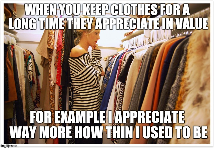 Woman's closet | WHEN YOU KEEP CLOTHES FOR A LONG TIME THEY APPRECIATE IN VALUE FOR EXAMPLE I APPRECIATE WAY MORE HOW THIN I USED TO BE | image tagged in florida clothes,dieting | made w/ Imgflip meme maker