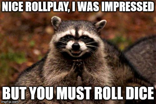 Evil Plotting Raccoon Meme | NICE ROLLPLAY, I WAS IMPRESSED BUT YOU MUST ROLL DICE | image tagged in memes,evil plotting raccoon | made w/ Imgflip meme maker