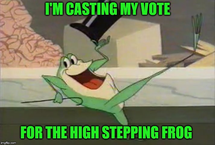 I'M CASTING MY VOTE FOR THE HIGH STEPPING FROG | made w/ Imgflip meme maker