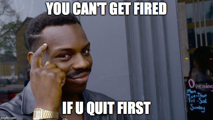 Roll Safe Think About It Meme | YOU CAN'T GET FIRED IF U QUIT FIRST | image tagged in memes,roll safe think about it | made w/ Imgflip meme maker