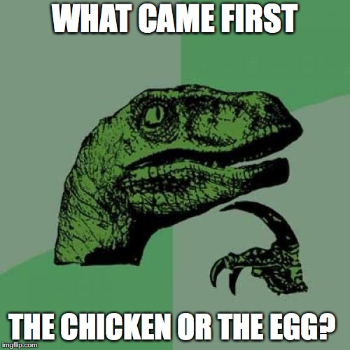 Philosoraptor Meme | WHAT CAME FIRST THE CHICKEN OR THE EGG? | image tagged in memes,philosoraptor | made w/ Imgflip meme maker