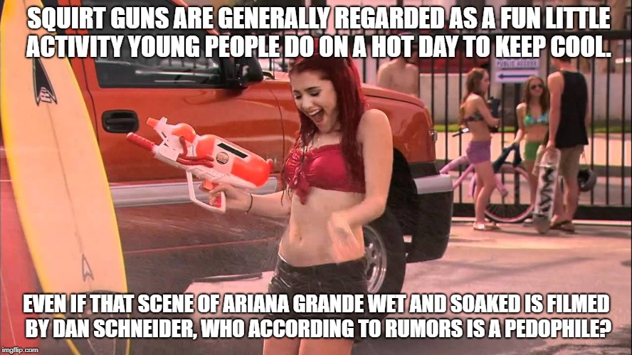 SQUIRT GUNS ARE GENERALLY REGARDED AS A FUN LITTLE ACTIVITY YOUNG PEOPLE DO ON A HOT DAY TO KEEP COOL. EVEN IF THAT SCENE OF ARIANA GRANDE WET AND SOAKED IS FILMED BY DAN SCHNEIDER, WHO ACCORDING TO RUMORS IS A PEDOPHILE? | image tagged in ariana grande soaked | made w/ Imgflip meme maker