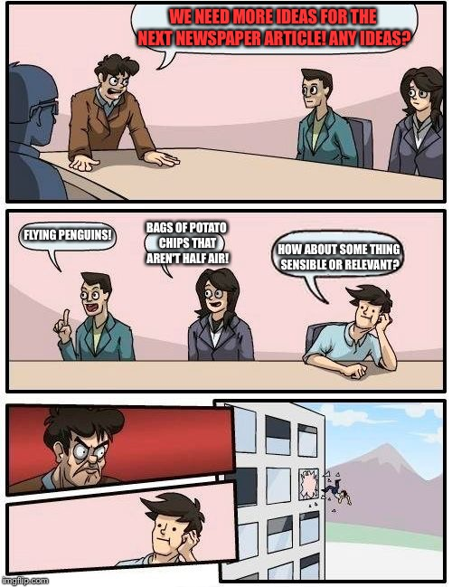 Boardroom Meeting Suggestion Meme | WE NEED MORE IDEAS FOR THE NEXT NEWSPAPER ARTICLE! ANY IDEAS? FLYING PENGUINS! BAGS OF POTATO CHIPS THAT AREN'T HALF AIR! HOW ABOUT SOME THI | image tagged in memes,boardroom meeting suggestion | made w/ Imgflip meme maker