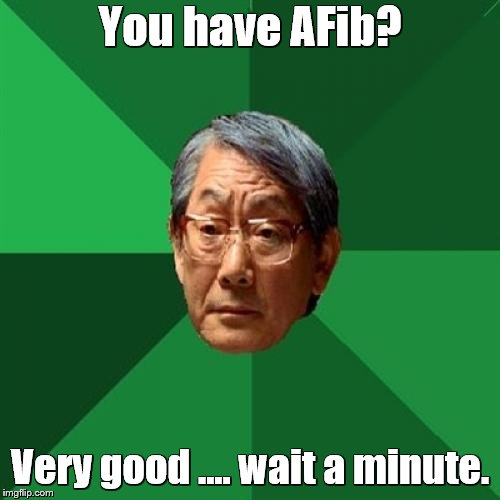 High Expectations Asian Father Meme | You have AFib? Very good .... wait a minute. | image tagged in memes,high expectations asian father | made w/ Imgflip meme maker