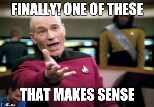 Picard Wtf Meme | FINALLY! ONE OF THESE THAT MAKES SENSE | image tagged in memes,picard wtf | made w/ Imgflip meme maker