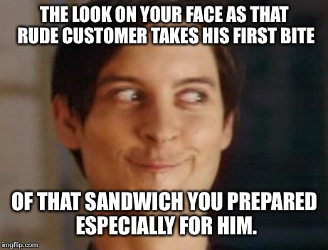 Don't be rude to the dude who makes your food. | THE LOOK ON YOUR FACE AS THAT RUDE CUSTOMER TAKES HIS FIRST BITE OF THAT SANDWICH YOU PREPARED ESPECIALLY FOR HIM. | image tagged in memes,spiderman peter parker | made w/ Imgflip meme maker