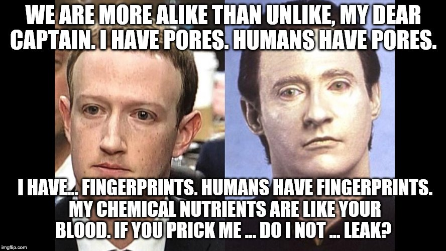 Data | WE ARE MORE ALIKE THAN UNLIKE, MY DEAR CAPTAIN. I HAVE PORES. HUMANS HAVE PORES. I HAVE... FINGERPRINTS. HUMANS HAVE FINGERPRINTS. MY CHEMIC | image tagged in data,mark zuckerberg | made w/ Imgflip meme maker