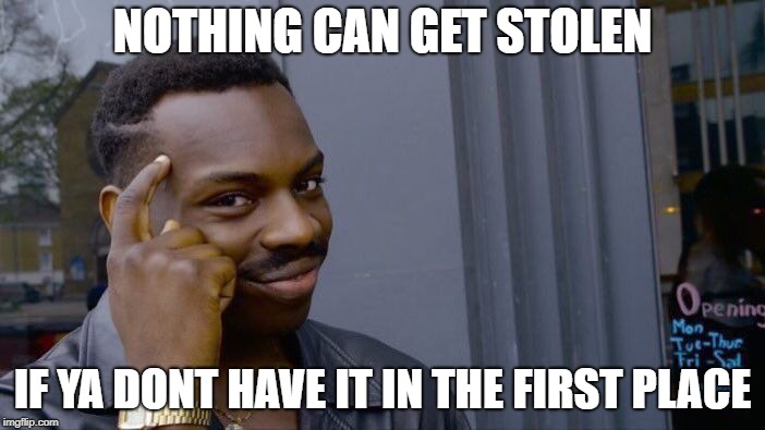 Roll Safe Think About It Meme | NOTHING CAN GET STOLEN IF YA DONT HAVE IT IN THE FIRST PLACE | image tagged in memes,roll safe think about it | made w/ Imgflip meme maker