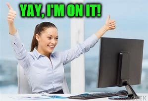 woman at computer | YAY, I'M ON IT! | image tagged in woman at computer | made w/ Imgflip meme maker