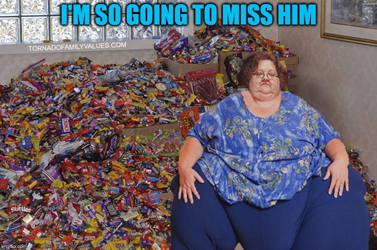 candy hoarder | I'M SO GOING TO MISS HIM | image tagged in candy hoarder | made w/ Imgflip meme maker