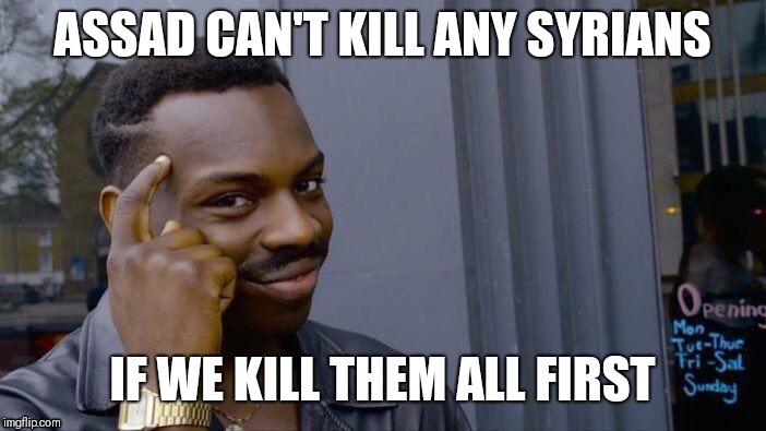 Roll Safe Think About It Meme | ASSAD CAN'T KILL ANY SYRIANS IF WE KILL THEM ALL FIRST | image tagged in memes,roll safe think about it | made w/ Imgflip meme maker