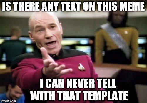 Picard Wtf Meme | IS THERE ANY TEXT ON THIS MEME I CAN NEVER TELL WITH THAT TEMPLATE | image tagged in memes,picard wtf | made w/ Imgflip meme maker
