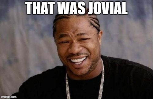 Yo Dawg Heard You Meme | THAT WAS JOVIAL | image tagged in memes,yo dawg heard you | made w/ Imgflip meme maker