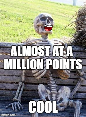 Waiting Skeleton Meme | ALMOST AT A MILLION POINTS COOL | image tagged in memes,waiting skeleton | made w/ Imgflip meme maker