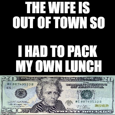 A man has to do what a man has to do | THE WIFE IS OUT OF TOWN SO I HAD TO PACK MY OWN LUNCH | image tagged in blank,random,money,wife | made w/ Imgflip meme maker