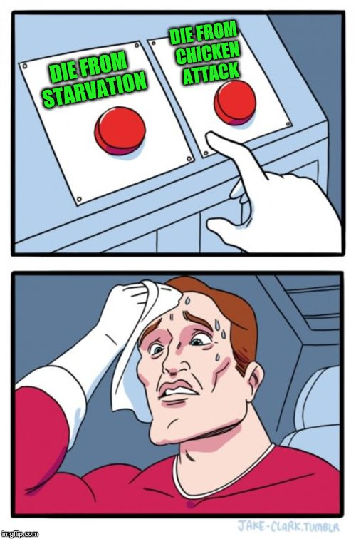 Two Buttons Meme | DIE FROM STARVATION DIE FROM CHICKEN ATTACK | image tagged in memes,two buttons | made w/ Imgflip meme maker