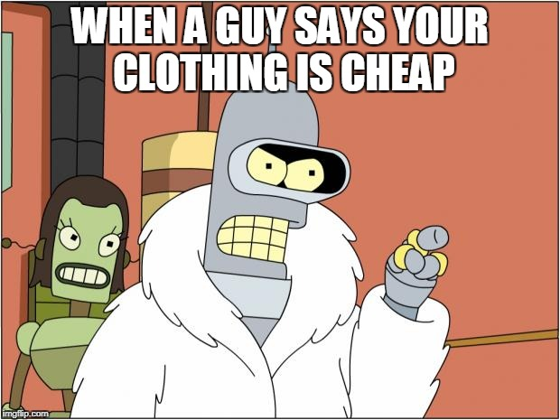 Bender Meme | WHEN A GUY SAYS YOUR CLOTHING IS CHEAP | image tagged in memes,bender | made w/ Imgflip meme maker