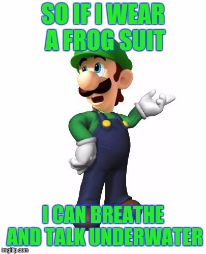 Logic Luigi | SO IF I WEAR A FROG SUIT I CAN BREATHE AND TALK UNDERWATER | image tagged in logic luigi | made w/ Imgflip meme maker