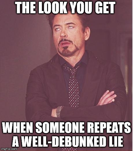 Face You Make Robert Downey Jr Meme | THE LOOK YOU GET WHEN SOMEONE REPEATS A WELL-DEBUNKED LIE | image tagged in memes,face you make robert downey jr | made w/ Imgflip meme maker
