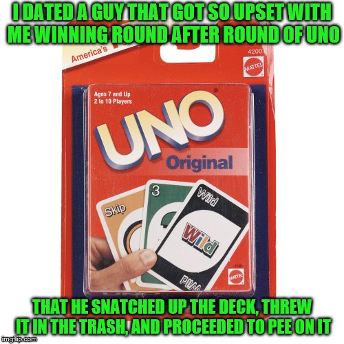 And that was MY deck of cards! | I DATED A GUY THAT GOT SO UPSET WITH ME WINNING ROUND AFTER ROUND OF UNO THAT HE SNATCHED UP THE DECK, THREW IT IN THE TRASH, AND PROCEEDED  | image tagged in memes,uno,sore loser,dating | made w/ Imgflip meme maker