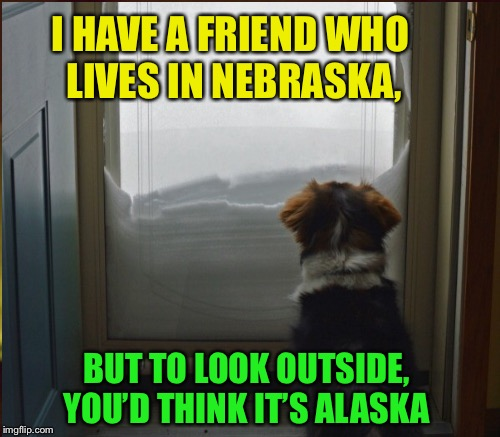 Stay safe and warm, Raydog | I HAVE A FRIEND WHO LIVES IN NEBRASKA, BUT TO LOOK OUTSIDE, YOU'D THINK IT'S ALASKA | image tagged in memes,nebraska,rhymes,raydog | made w/ Imgflip meme maker