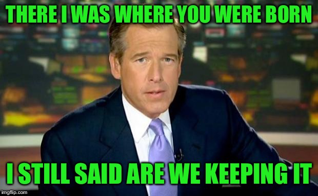 Brian Williams Was There Meme | THERE I WAS WHERE YOU WERE BORN I STILL SAID ARE WE KEEPING IT | image tagged in memes,brian williams was there | made w/ Imgflip meme maker