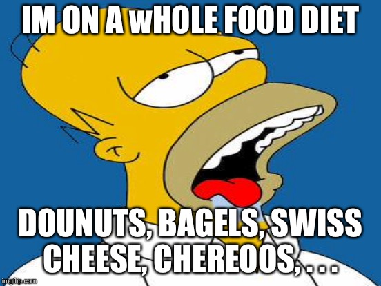 IM ON A wHOLE FOOD DIET DOUNUTS, BAGELS, SWISS CHEESE, CHEREOOS, . . . | made w/ Imgflip meme maker