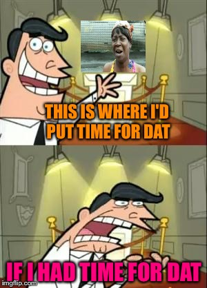 I guess I did have time for dat. | THIS IS WHERE I'D PUT TIME FOR DAT IF I HAD TIME FOR DAT | image tagged in aint nobody got time for that,this is where i'd put my trophy if i had one,memes,funny | made w/ Imgflip meme maker