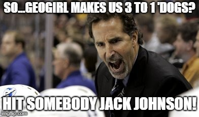 SO...GEOGIRL MAKES US 3 TO 1 'DOGS? HIT SOMEBODY JACK JOHNSON! | made w/ Imgflip meme maker
