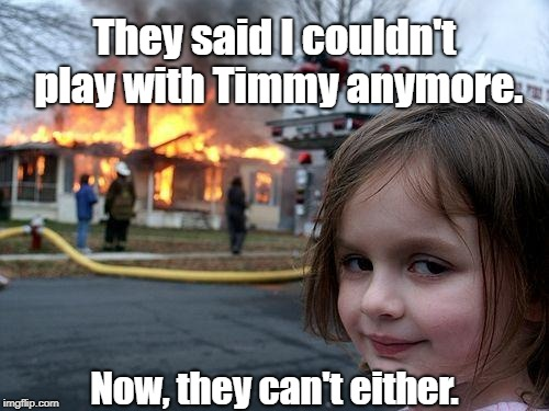 Disaster Girl Meme | They said I couldn't play with Timmy anymore. Now, they can't either. | image tagged in memes,disaster girl,murder,arson,dead | made w/ Imgflip meme maker