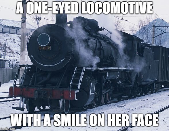 A ONE-EYED LOCOMOTIVE WITH A SMILE ON HER FACE | image tagged in north korean steam locomotive | made w/ Imgflip meme maker