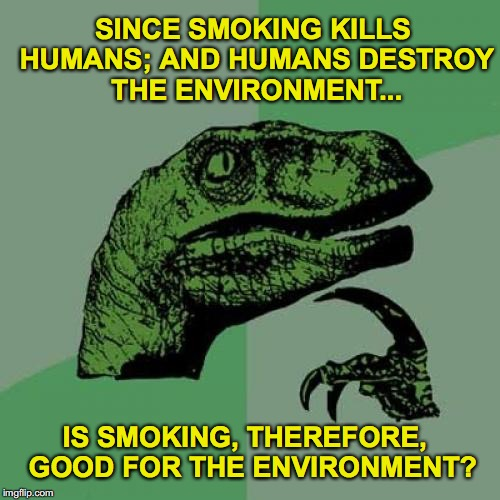 Philosoraptor | SINCE SMOKING KILLS HUMANS; AND HUMANS DESTROY THE ENVIRONMENT... IS SMOKING, THEREFORE,  GOOD FOR THE ENVIRONMENT? | image tagged in memes,philosoraptor,smoking,humans,environment | made w/ Imgflip meme maker