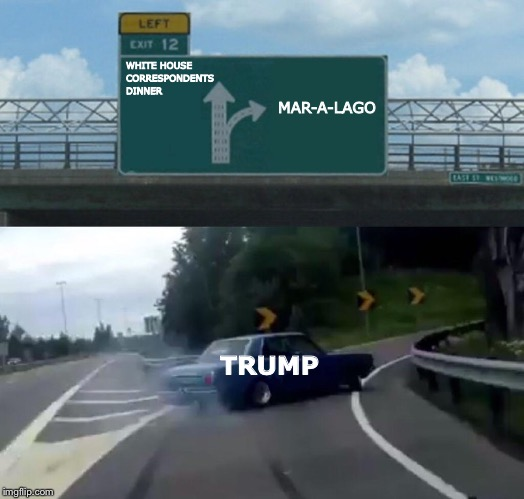 WHCD? Screw that! | WHITE HOUSE CORRESPONDENTS DINNER MAR-A-LAGO TRUMP | image tagged in memes,left exit 12 off ramp,donald trump | made w/ Imgflip meme maker