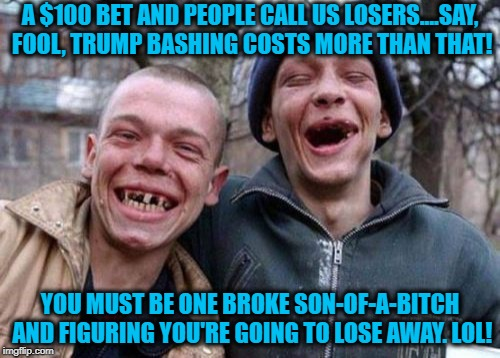 The ugly twins voice an opinion on your bet against trump - that he only has a 95 I.Q. | A $100 BET AND PEOPLE CALL US LOSERS....SAY, FOOL, TRUMP BASHING COSTS MORE THAN THAT! YOU MUST BE ONE BROKE SON-OF-A-B**CH AND FIGURING YOU | image tagged in ugly twins,political meme,pro trump,i bet trump is smarter than you,liberal fools,hey dumbass | made w/ Imgflip meme maker