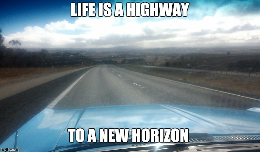 Time to make the move  | LIFE IS A HIGHWAY TO A NEW HORIZON | image tagged in memes,motivation,life,ford,highway,v8 | made w/ Imgflip meme maker