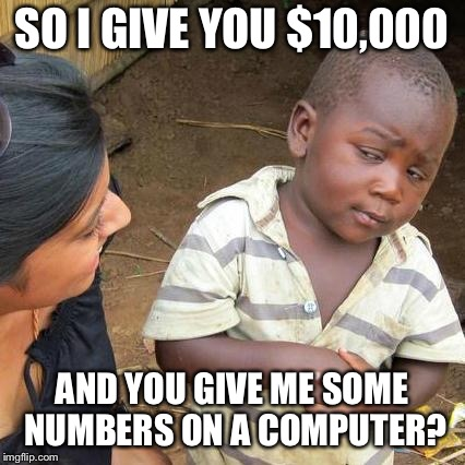 Third World Skeptical Kid Meme | SO I GIVE YOU $10,000 AND YOU GIVE ME SOME NUMBERS ON A COMPUTER? | image tagged in memes,third world skeptical kid | made w/ Imgflip meme maker