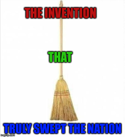 sweeping the nation | THE INVENTION TRULY SWEPT THE NATION THAT | image tagged in broom,sweep | made w/ Imgflip meme maker