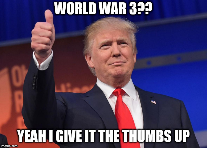 donald trump | WORLD WAR 3?? YEAH I GIVE IT THE THUMBS UP | image tagged in donald trump | made w/ Imgflip meme maker